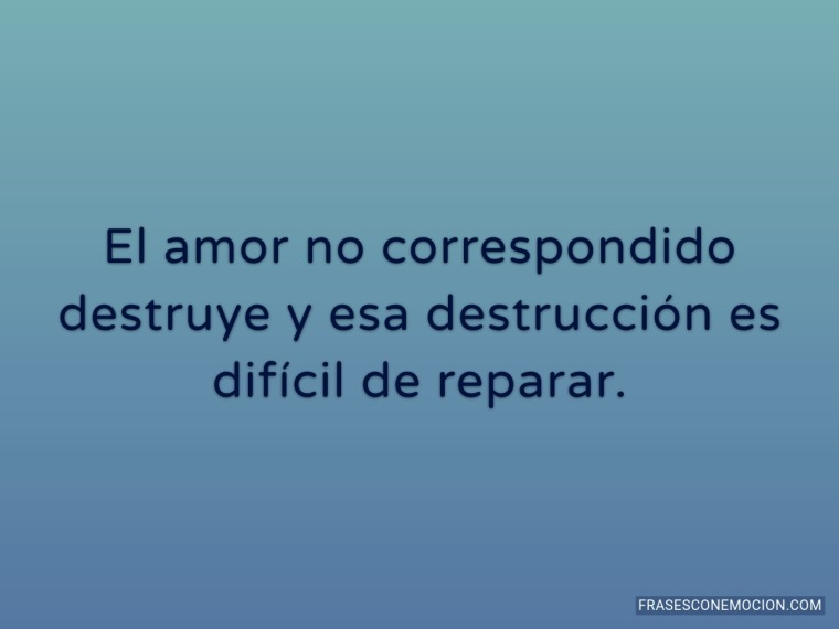 El amor no correspondido destruye...