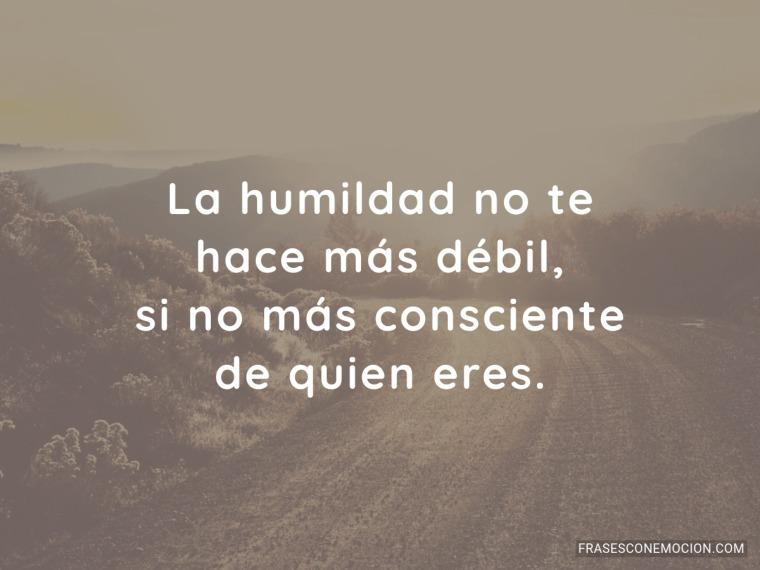La humildad no te...