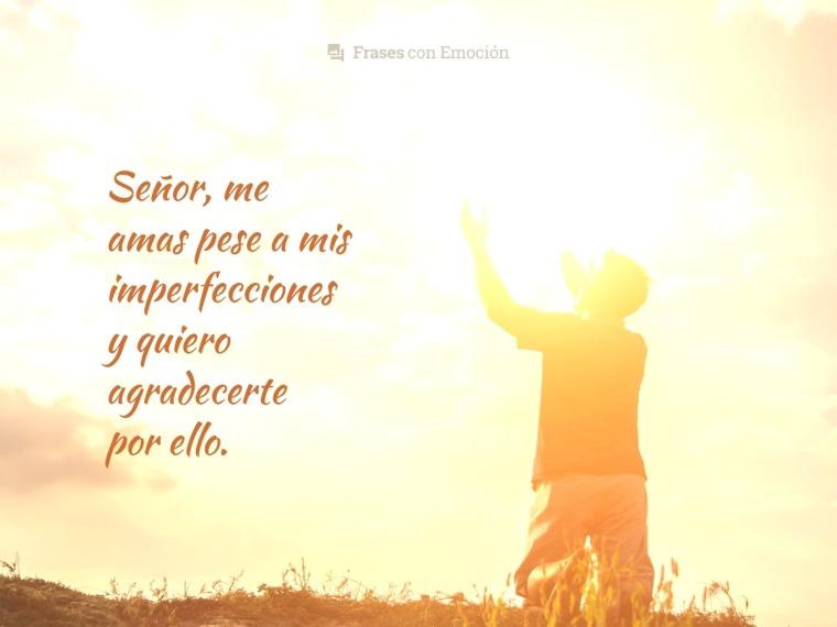 Me amas pese a mis imperfecciones...